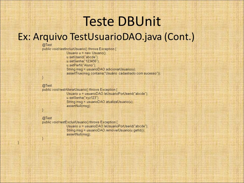 Teste DBUnit Ex: Arquivo TestUsuarioDAO.java (Cont.) @Test public void testIncluirUsuario() throws Exception { Usuario u = new Usuario(); u.setUserid(
