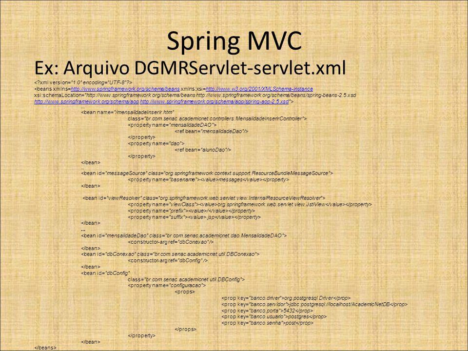 Spring MVC Ex: Arquivo DGMRServlet-servlet.xml <beans xmlns=http://www.springframework.org/schema/beans xmlns:xsi=http://www.w3.org/2001/XMLSchema-instancehttp://www.springframework.org/schema/beanshttp://www.w3.org/2001/XMLSchema-instance xsi:schemaLocation= http://www.springframework.org/schema/beans http://www.springframework.org/schema/beans/spring-beans-2.5.xsd http://www.springframework.org/schema/aophttp://www.springframework.org/schema/aop http://www.springframework.org/schema/aop/spring-aop-2.5.xsd >http://www.springframework.org/schema/aop/spring-aop-2.5.xsd....