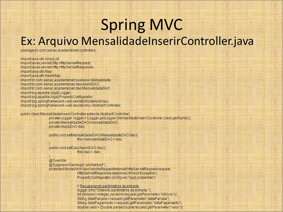 Spring MVC Ex: Arquivo MensalidadeInserirController.java package br.com.senac.academicnet.controllers; import java.util.ArrayList; import javax.servlet.http.HttpServletRequest; import javax.servlet.http.HttpServletResponse; import java.util.Map; import java.util.HashMap; import br.com.senac.academicnet.business.Mensalidade; import br.com.senac.academicnet.dao.AlunoDAO; import br.com.senac.academicnet.dao.MensalidadeDAO; import org.apache.log4j.Logger; import org.apache.log4j.PropertyConfigurator; import org.springframework.web.servlet.ModelAndView; import org.springframework.web.servlet.mvc.AbstractController; public class MensalidadeInserirController extends AbstractController{ private Logger logger = Logger.getLogger(MensalidadeInserirController.class.getName()); private MensalidadeDAO mensalidadeDAO; private AlunoDAO dao; public void setMensalidadeDAO(MensalidadeDAO dao){ this.mensalidadeDAO = dao; } public void setDao(AlunoDAO dao){ this.dao = dao; } @Override @SuppressWarnings( unchecked ) protected ModelAndView handleRequestInternal(HttpServletRequest request, HttpServletResponse response) throws Exception { PropertyConfigurator.configure( log4j.properties ); // Recuperando parâmetros de entrada logger.info( Obtendo parâmetros de entrada. ); int idAluno = Integer.parseInt(request.getParameter( idAluno )); String dataParcela = request.getParameter( dataParcela ); String dataPagamento = request.getParameter( dataPagamento ); double valor = Double.parseDouble(request.getParameter( valor ));