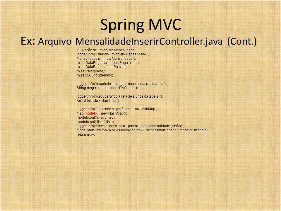 Spring MVC Ex: Arquivo MensalidadeInserirController.java (Cont.) // Criação de um objeto Mensalidade logger.info( Criando um objeto Mensalidade. ); Mensalidade m = new Mensalidade(); m.setDataPagamento(dataPagamento); m.setDataParcela(dataParcela); m.setValor(valor); m.setIdAluno(idAluno); logger.info( Inserindo um objeto mensalidade na tabela. ); String msg = mensalidadeDAO.inserir(m); logger.info( Recuperando a lista de alunos da tabela. ); ArrayList lista = dao.listar(); logger.info( Salvando os parâmetros no HashMap ); Map modelo = new HashMap(); modelo.put( msg , msg); modelo.put( lista , lista); logger.info( Direcionando para a janela Inserir Mensalidade (Visão) ); ModelAndView mav = new ModelAndView( mensalidadeInserir , modelo , modelo); return mav; }