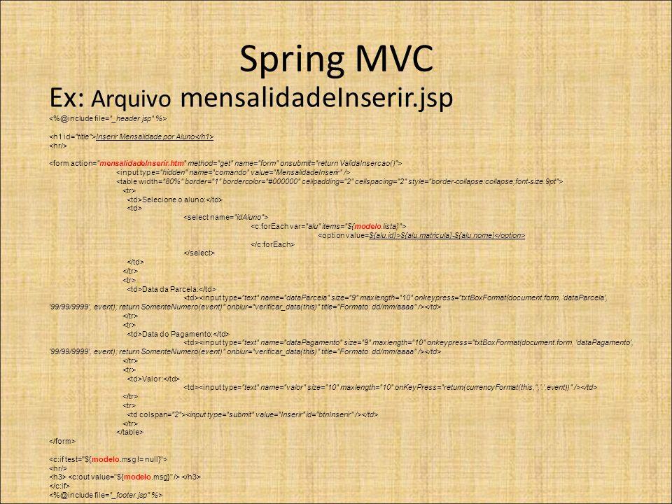 Spring MVC Ex: Arquivo mensalidadeInserir.jsp Inserir Mensalidade por Aluno Selecione o aluno: ${alu.matricula}-${alu.nome} Data da Parcela: Data do Pagamento: Valor: