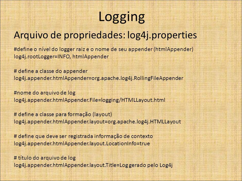 Logging Arquivo de propriedades: log4j.properties #define o nível do logger raiz e o nome de seu appender (htmlAppender) log4j.rootLogger=INFO, htmlAppender # define a classe do appender log4j.appender.htmlAppender=org.apache.log4j.RollingFileAppender #nome do arquivo de log log4j.appender.htmlAppender.File=logging/HTMLLayout.html # define a classe para formação (layout) log4j.appender.htmlAppender.layout=org.apache.log4j.HTMLLayout # define que deve ser registrada informação de contexto log4j.appender.htmlAppender.layout.LocationInfo=true # título do arquivo de log log4j.appender.htmlAppender.layout.Title=Log gerado pelo Log4j