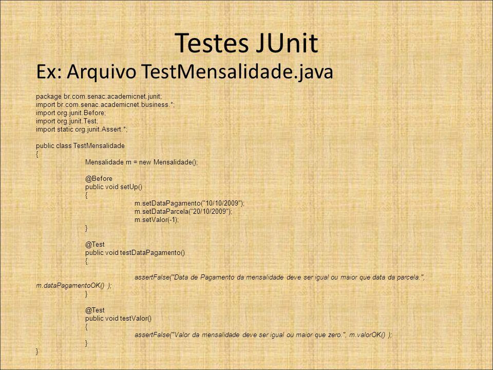 Testes JUnit Ex: Arquivo TestMensalidade.java package br.com.senac.academicnet.junit; import br.com.senac.academicnet.business.*; import org.junit.Before; import org.junit.Test; import static org.junit.Assert.*; public class TestMensalidade { Mensalidade m = new Mensalidade(); @Before public void setUp() { m.setDataPagamento( 10/10/2009 ); m.setDataParcela( 20/10/2009 ); m.setValor(-1); } @Test public void testDataPagamento() { assertFalse( Data de Pagamento da mensalidade deve ser igual ou maior que data da parcela. , m.dataPagamentoOK() ); } @Test public void testValor() { assertFalse( Valor da mensalidade deve ser igual ou maior que zero. , m.valorOK() ); }