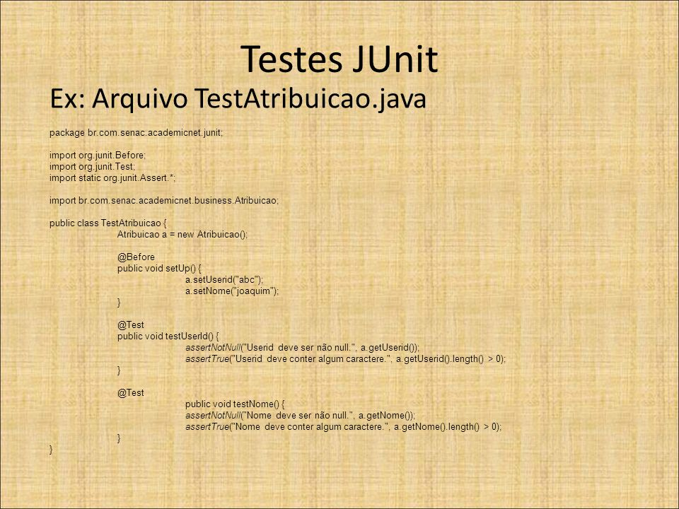 Testes JUnit Ex: Arquivo TestAtribuicao.java package br.com.senac.academicnet.junit; import org.junit.Before; import org.junit.Test; import static org