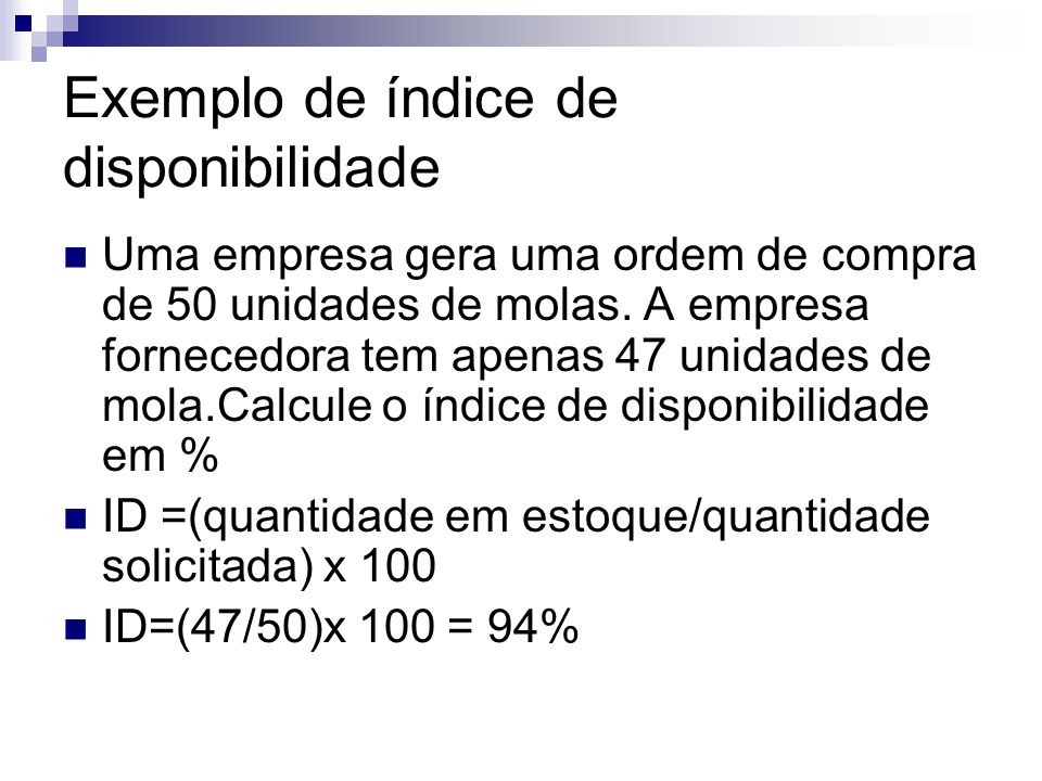 Exemplo de índice de disponibilidade Uma empresa gera uma ordem de compra de 50 unidades de molas. A empresa fornecedora tem apenas 47 unidades de mol