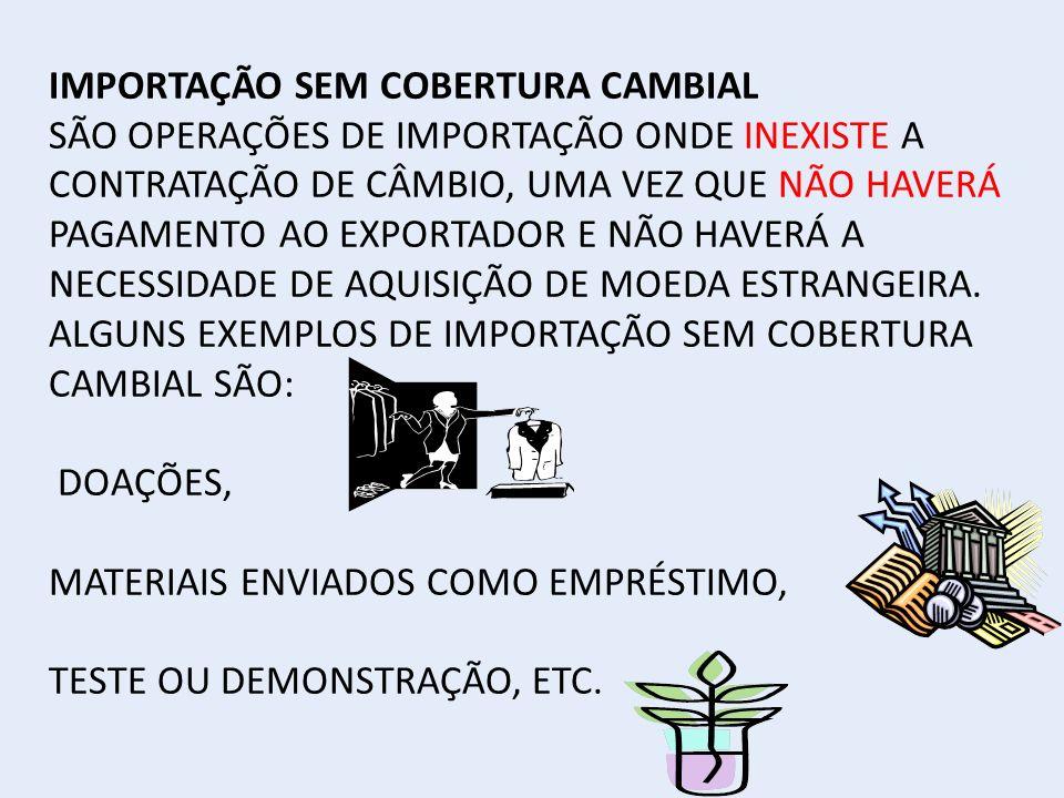 IMPORTAÇÃO SEM COBERTURA CAMBIAL SÃO OPERAÇÕES DE IMPORTAÇÃO ONDE INEXISTE A CONTRATAÇÃO DE CÂMBIO, UMA VEZ QUE NÃO HAVERÁ PAGAMENTO AO EXPORTADOR E NÃO HAVERÁ A NECESSIDADE DE AQUISIÇÃO DE MOEDA ESTRANGEIRA.