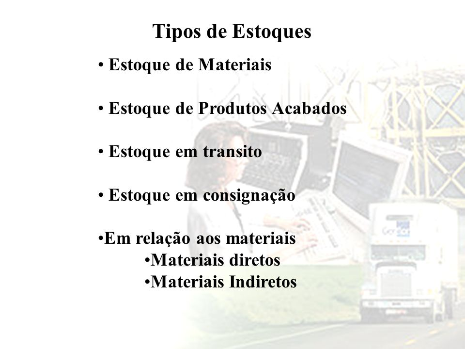 Tipos de Estoques Estoque de Materiais Estoque de Produtos Acabados Estoque em transito Estoque em consignação Em relação aos materiais Materiais dire