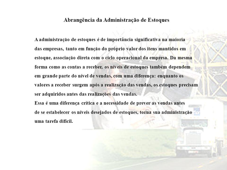Abrangência da Administração de Estoques A administração de estoques é de importância significativa na maioria das empresas, tanto em função do própri