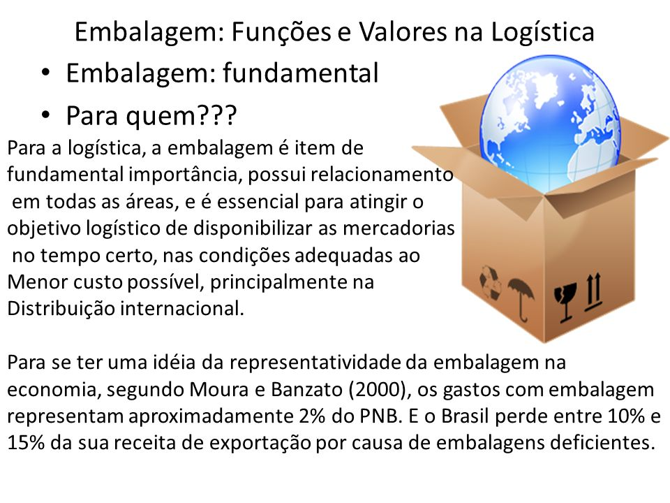 Embalagem: Funções e Valores na Logística Embalagem: fundamental Para quem??? Para a logística, a embalagem é item de fundamental importância, possui