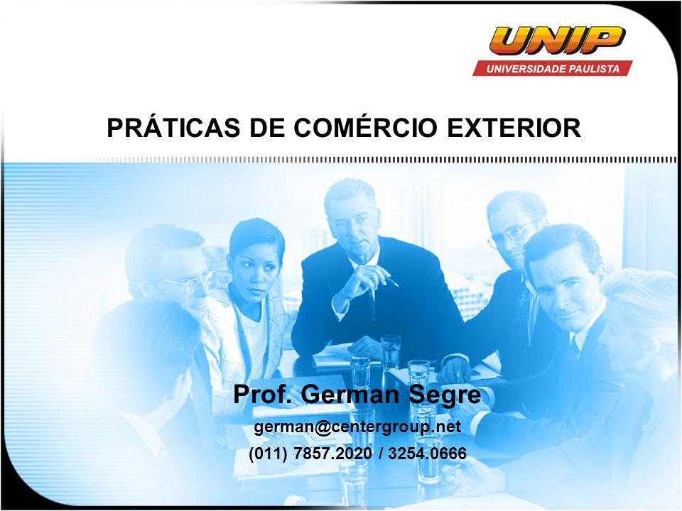 PRÁTICAS DE COMÉRCIO EXTERIOR Prof. German Segre german@centergroup.net (011) 7857.2020 / 3254.0666