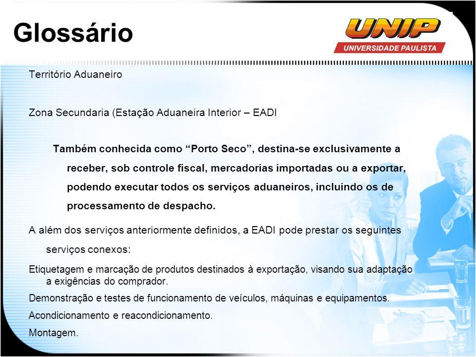 Glossário Território Aduaneiro Zona Secundaria (Estação Aduaneira Interior – EADI Também conhecida como Porto Seco, destina-se exclusivamente a recebe