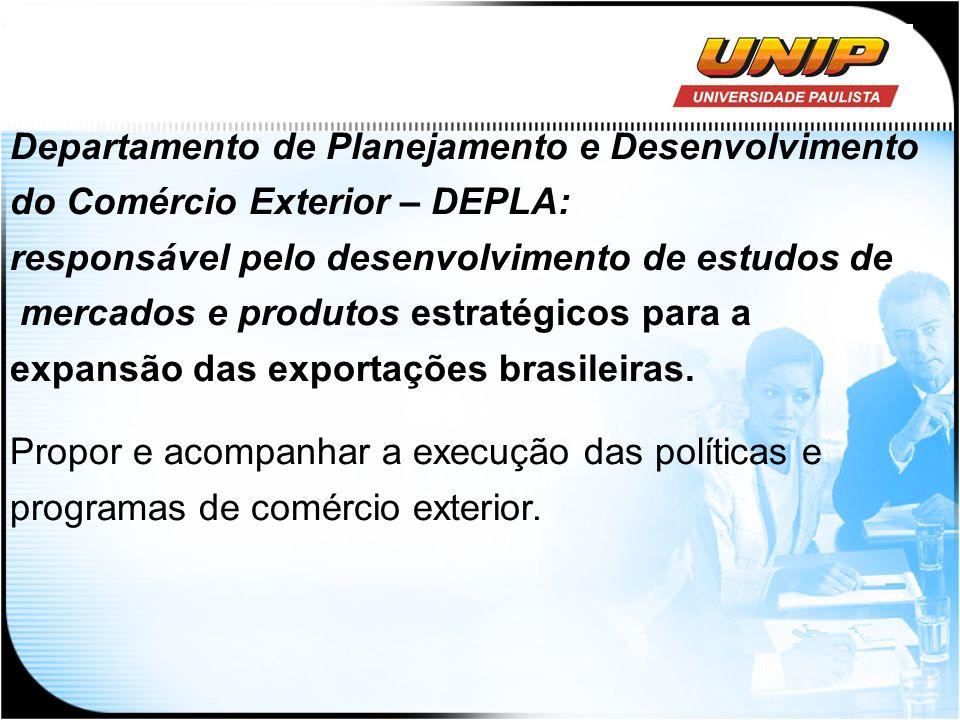 Departamento de Planejamento e Desenvolvimento do Comércio Exterior – DEPLA: responsável pelo desenvolvimento de estudos de mercados e produtos estrat