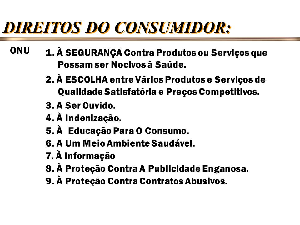 DIREITOS DO CONSUMIDOR: 1. À SEGURANÇA Contra Produtos ou Serviços que Possam ser Nocivos à Saúde. 2. À ESCOLHA entre Vários Produtos e Serviços de Qu