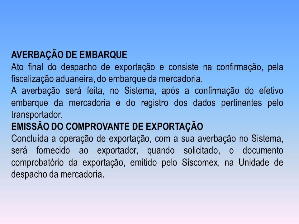AVERBAÇÃO DE EMBARQUE Ato final do despacho de exportação e consiste na confirmação, pela fiscalização aduaneira, do embarque da mercadoria. A averbaç