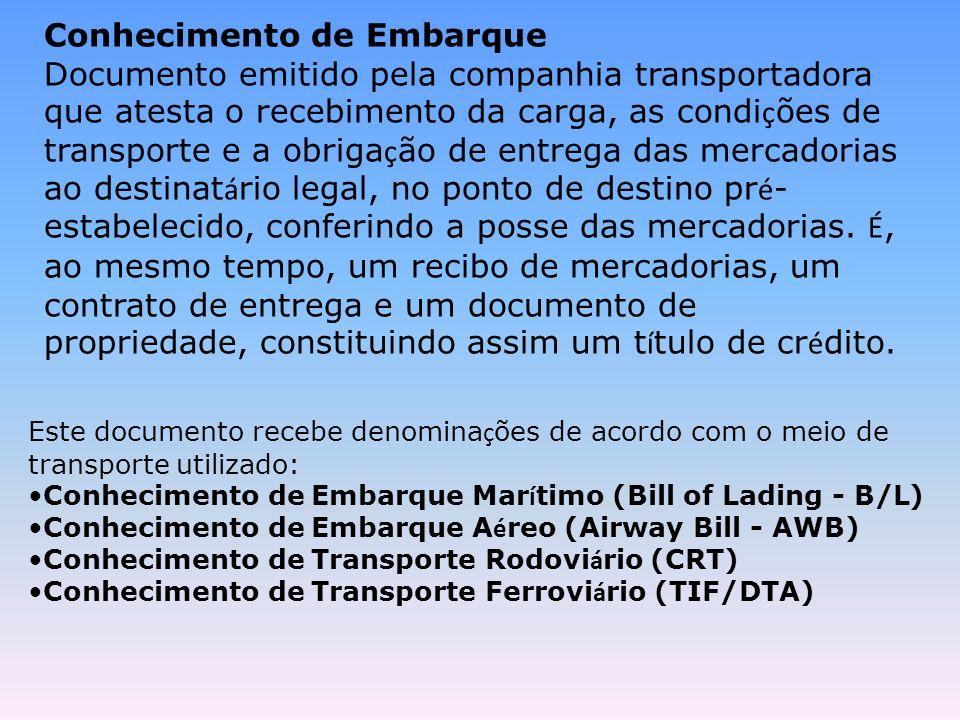 Conhecimento de Embarque Documento emitido pela companhia transportadora que atesta o recebimento da carga, as condi ç ões de transporte e a obriga ç