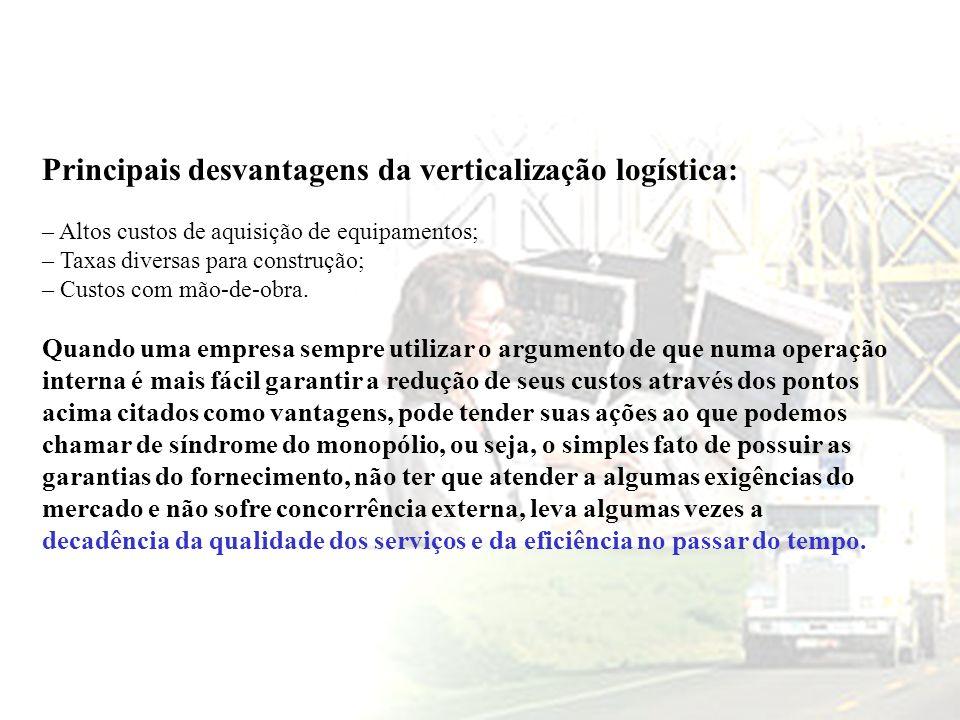 Principais desvantagens da verticalização logística: – Altos custos de aquisição de equipamentos; – Taxas diversas para construção; – Custos com mão-d