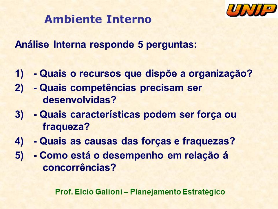 Prof. Elcio Galioni – Planejamento Estratégico Ambiente Interno Análise Interna responde 5 perguntas: 1)- Quais o recursos que dispõe a organização? 2