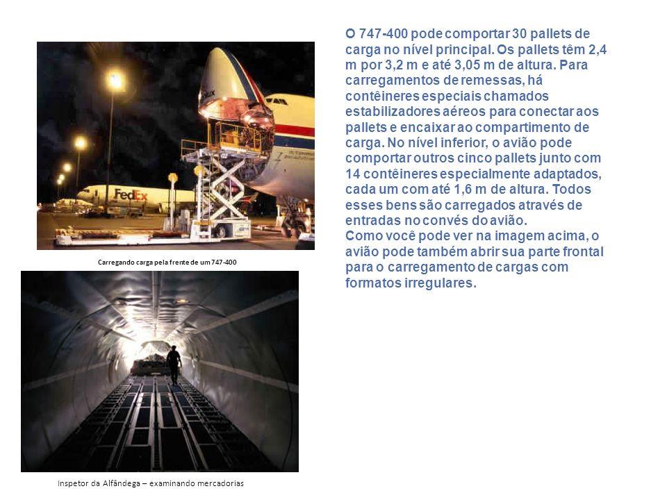 Carregando carga pela frente de um 747-400 O 747-400 pode comportar 30 pallets de carga no nível principal. Os pallets têm 2,4 m por 3,2 m e até 3,05