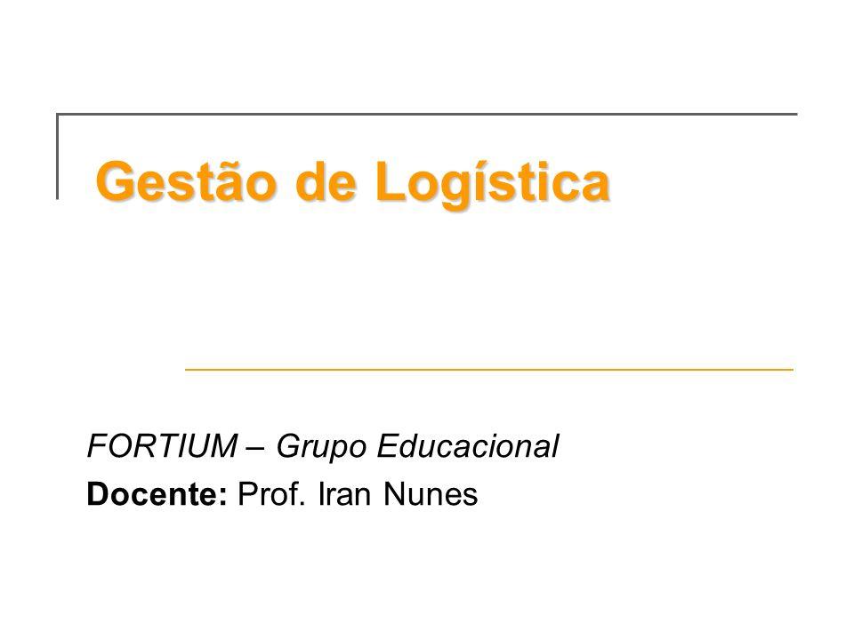 Gestão de Logística FORTIUM – Grupo Educacional Docente: Prof. Iran Nunes