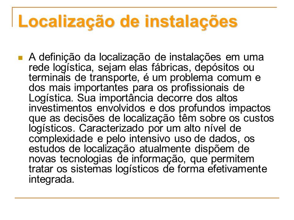 Localização de instalações A definição da localização de instalações em uma rede logística, sejam elas fábricas, depósitos ou terminais de transporte,