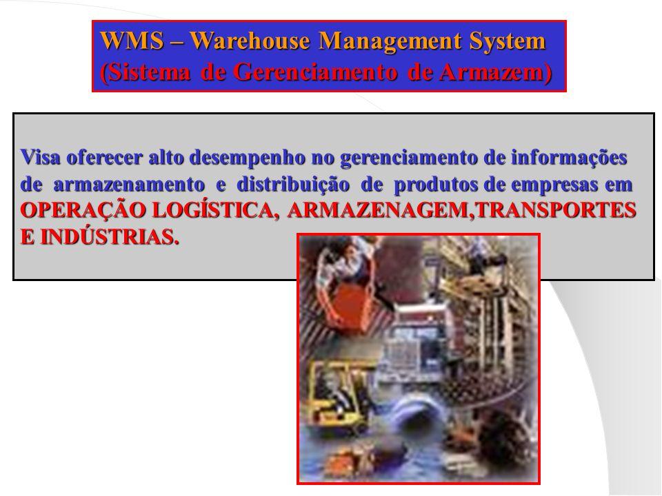 WMS – Warehouse Management System (Sistema de Gerenciamento de Armazem) Visa oferecer alto desempenho no gerenciamento de informações de armazenamento