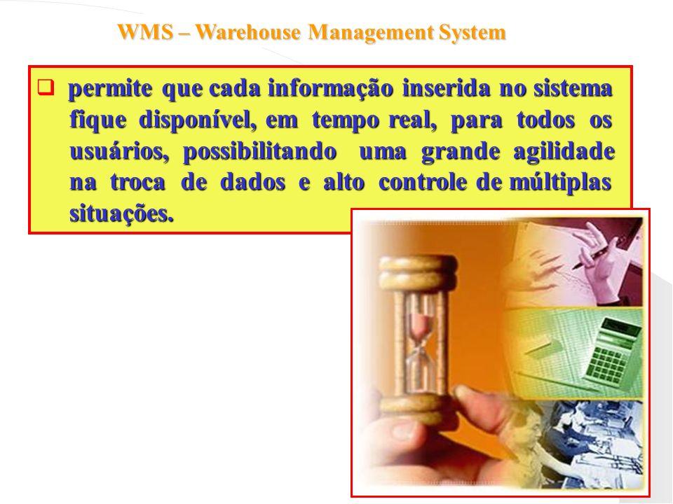 WMS – Warehouse Management System permite que cada informação inserida no sistema fique disponível, em tempo real, para todos os fique disponível, em