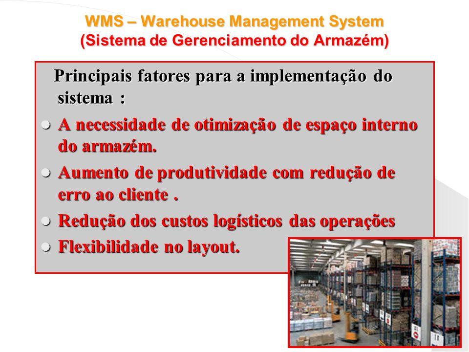 WMS – Warehouse Management System (Sistema de Gerenciamento do Armazém) Principais fatores para a implementação do sistema : A necessidade de otimizaç