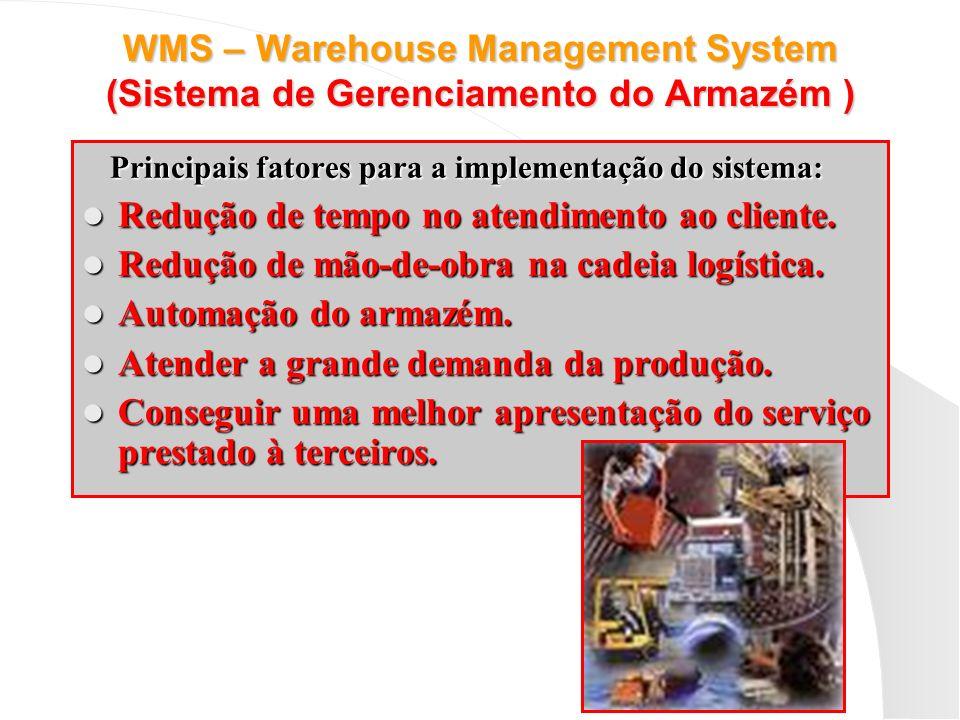 WMS – Warehouse Management System (Sistema de Gerenciamento do Armazém ) Principais fatores para a implementação do sistema: Redução de tempo no atend