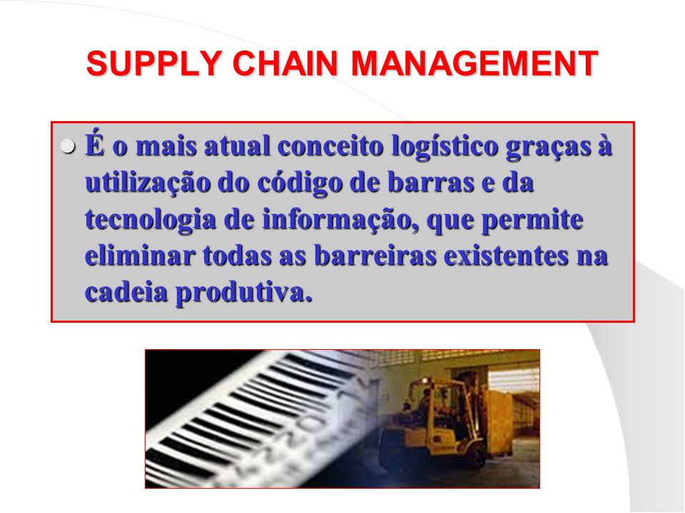 SUPPLY CHAIN MANAGEMENT É o mais atual conceito logístico graças à utilização do código de barras e da tecnologia de informação, que permite eliminar