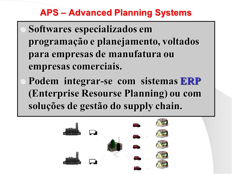 APS – Advanced Planning Systems Softwares especializados em programação e planejamento, voltados para empresas de manufatura ou empresas comerciais. S