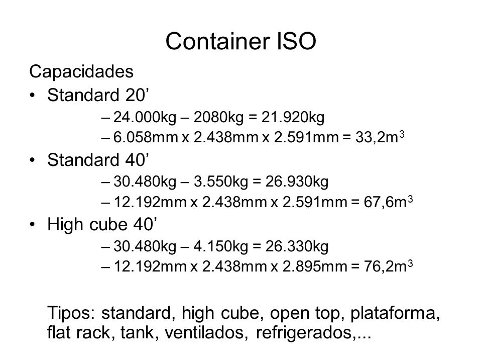 Container ISO Capacidades Standard 20 –24.000kg – 2080kg = 21.920kg –6.058mm x 2.438mm x 2.591mm = 33,2m 3 Standard 40 –30.480kg – 3.550kg = 26.930kg