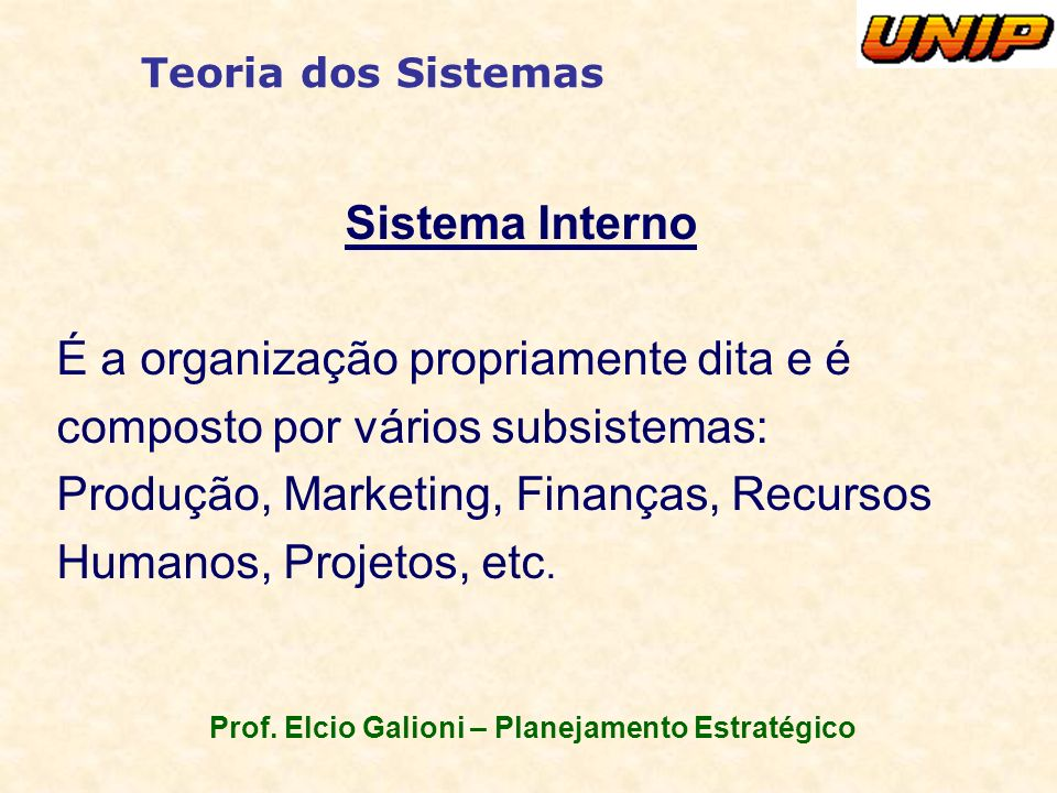 Prof. Elcio Galioni – Planejamento Estratégico Teoria dos Sistemas Sistema Interno É a organização propriamente dita e é composto por vários subsistem