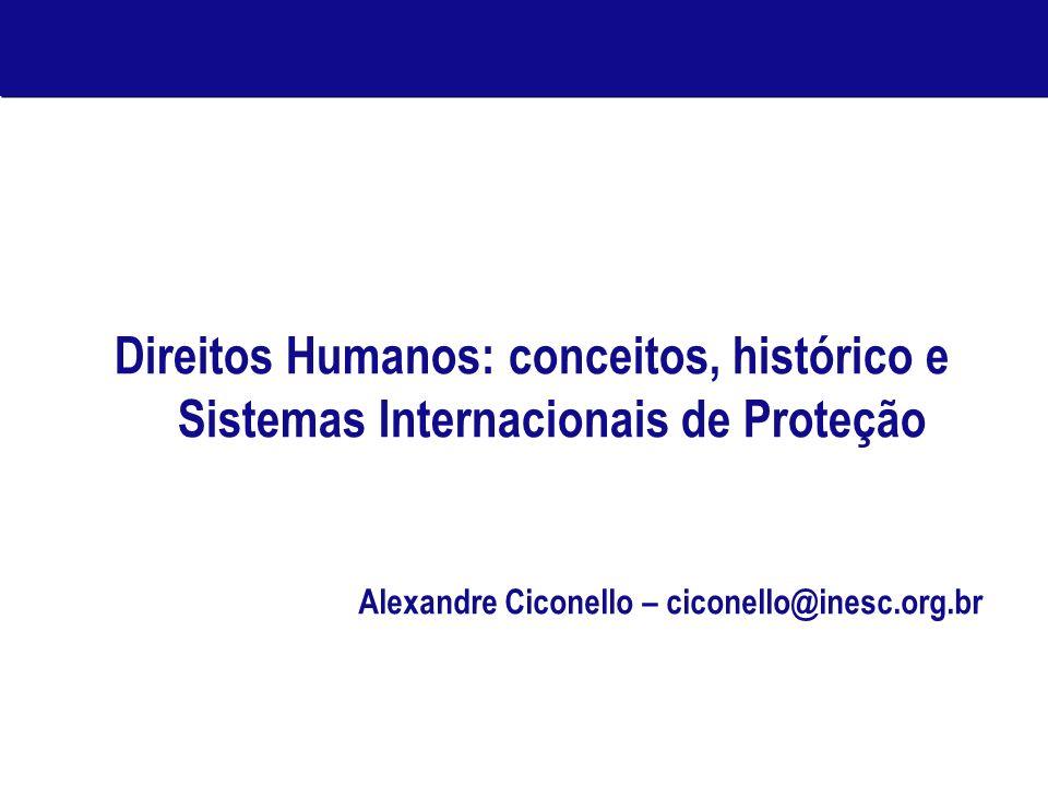 Direitos Humanos: conceitos, histórico e Sistemas Internacionais de Proteção Alexandre Ciconello – ciconello@inesc.org.br