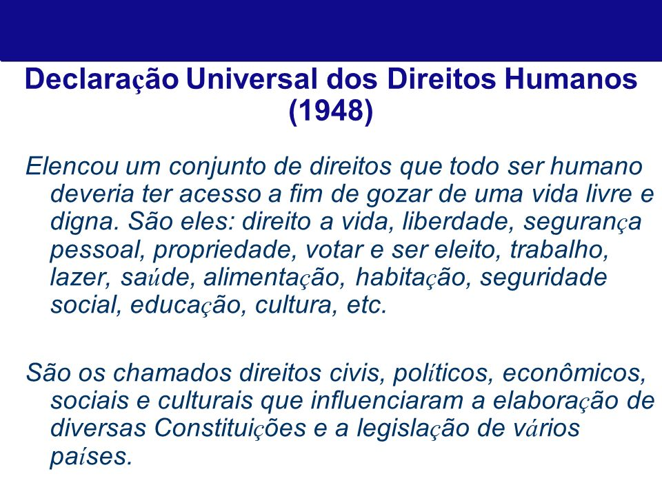 Declara ç ão Universal dos Direitos Humanos (1948) Elencou um conjunto de direitos que todo ser humano deveria ter acesso a fim de gozar de uma vida livre e digna.