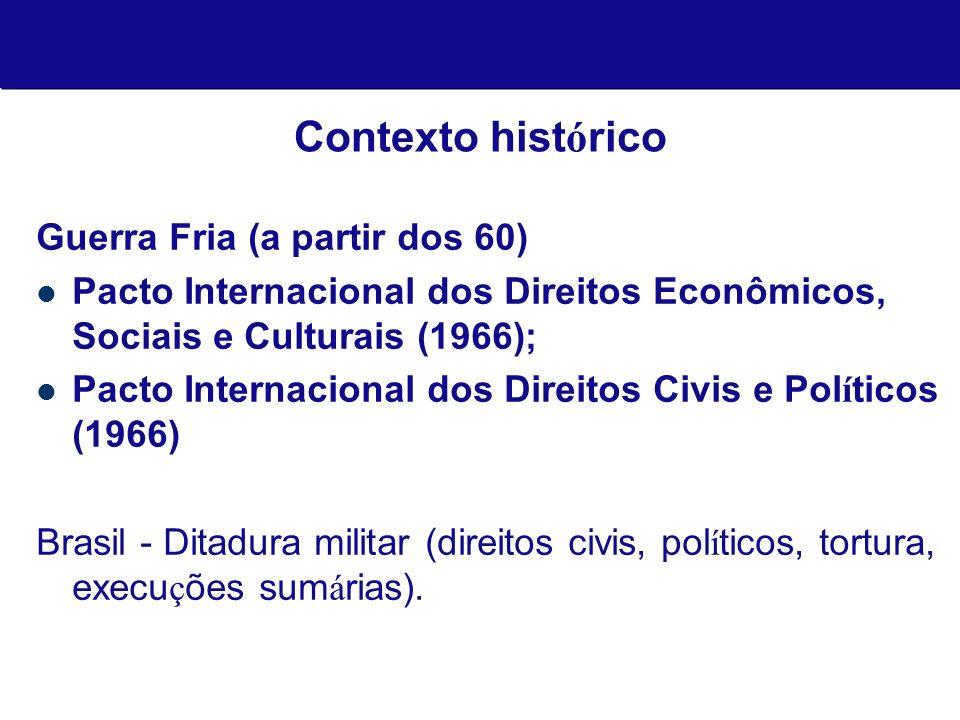 Tratados e Declarações Internacionais de DHs: Declaração Universal dos Direitos Humanos (1948); Pacto Internacional dos Direitos Econômicos, Sociais e Culturais (1966); Pacto Internacional dos Direitos Civis e Políticos (1966); Convenção de Eliminação de todas as formas de Discriminação contra as Mulheres (1979); Convenção sobre os Direitos da Criança (1989); Convenção para eliminação da discriminação racial.