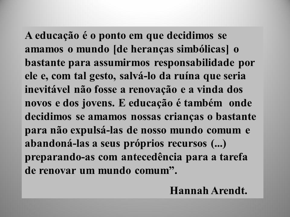 A educação é o ponto em que decidimos se amamos o mundo [de heranças simbólicas] o bastante para assumirmos responsabilidade por ele e, com tal gesto, salvá-lo da ruína que seria inevitável não fosse a renovação e a vinda dos novos e dos jovens.