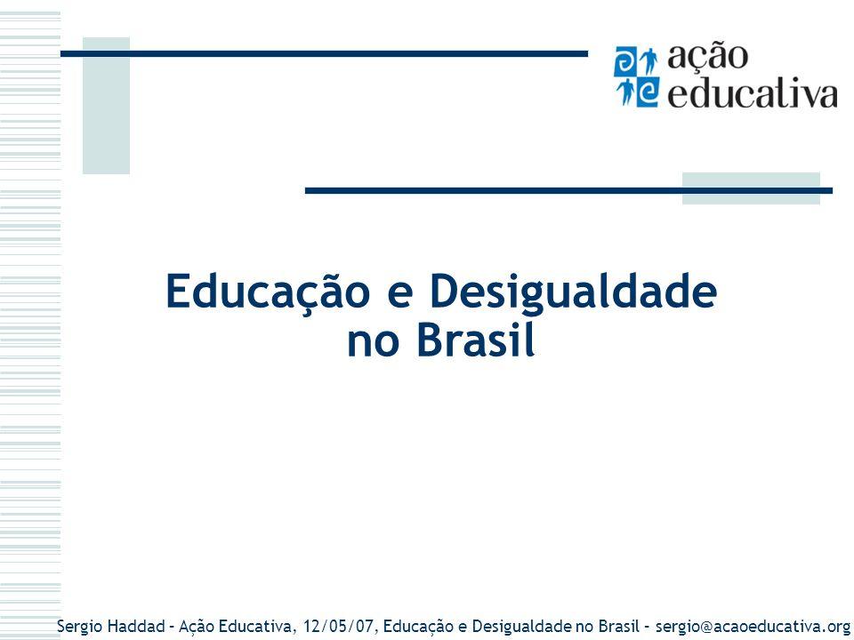 Sergio Haddad – Ação Educativa, 12/05/07, Educação e Desigualdade no Brasil – sergio@acaoeducativa.org Educação e Desigualdade no Brasil