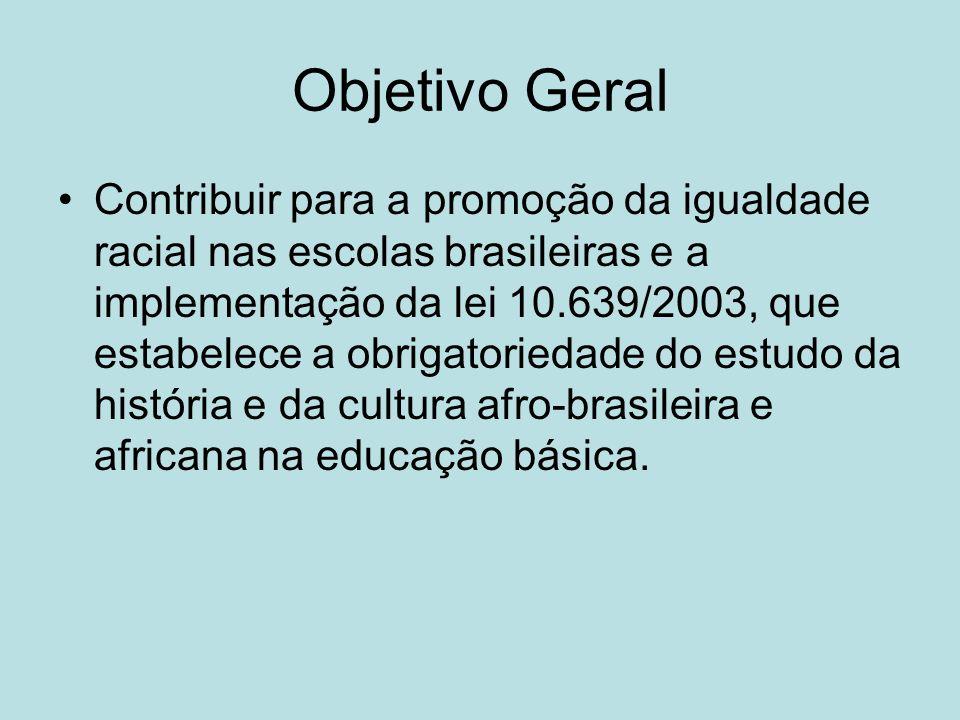 Objetivo Geral Contribuir para a promoção da igualdade racial nas escolas brasileiras e a implementação da lei 10.639/2003, que estabelece a obrigator