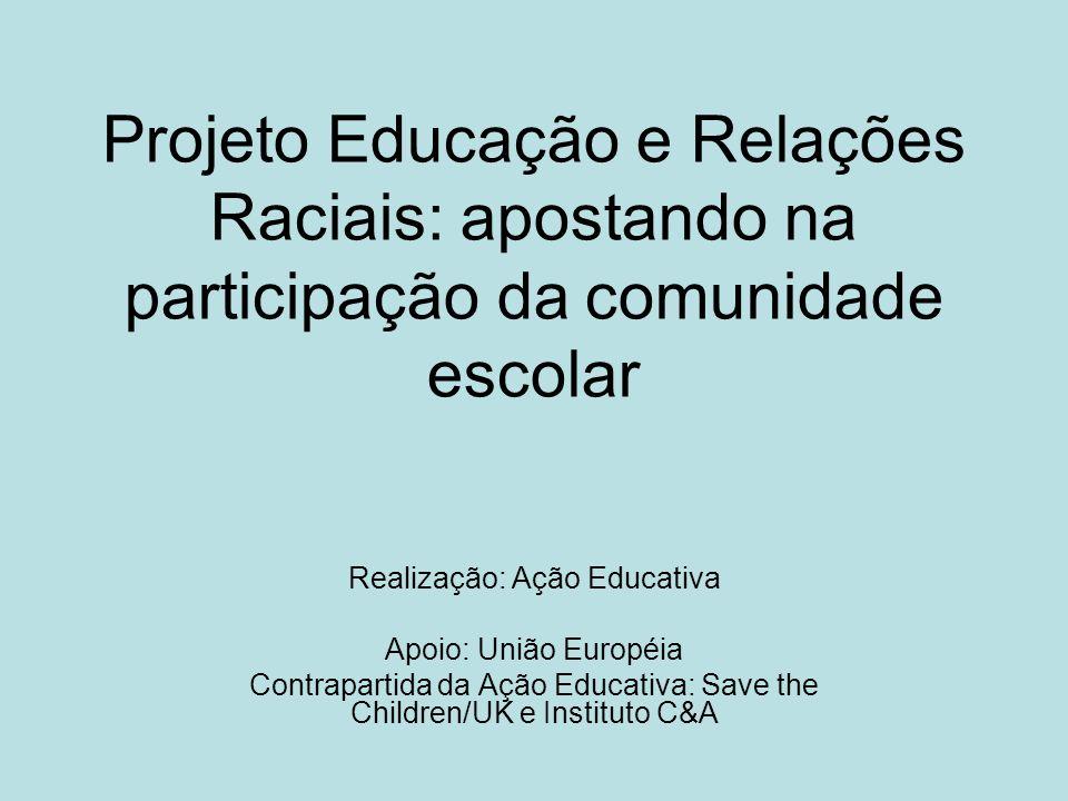 Projeto Educação e Relações Raciais: apostando na participação da comunidade escolar Realização: Ação Educativa Apoio: União Européia Contrapartida da