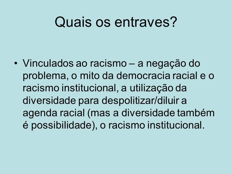 Quais os entraves? Vinculados ao racismo – a negação do problema, o mito da democracia racial e o racismo institucional, a utilização da diversidade p