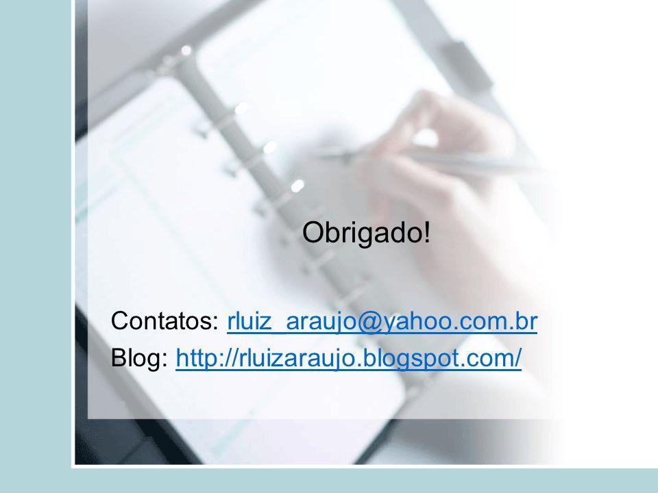 Obrigado! Contatos: rluiz_araujo@yahoo.com.brrluiz_araujo@yahoo.com.br Blog: http://rluizaraujo.blogspot.com/http://rluizaraujo.blogspot.com/