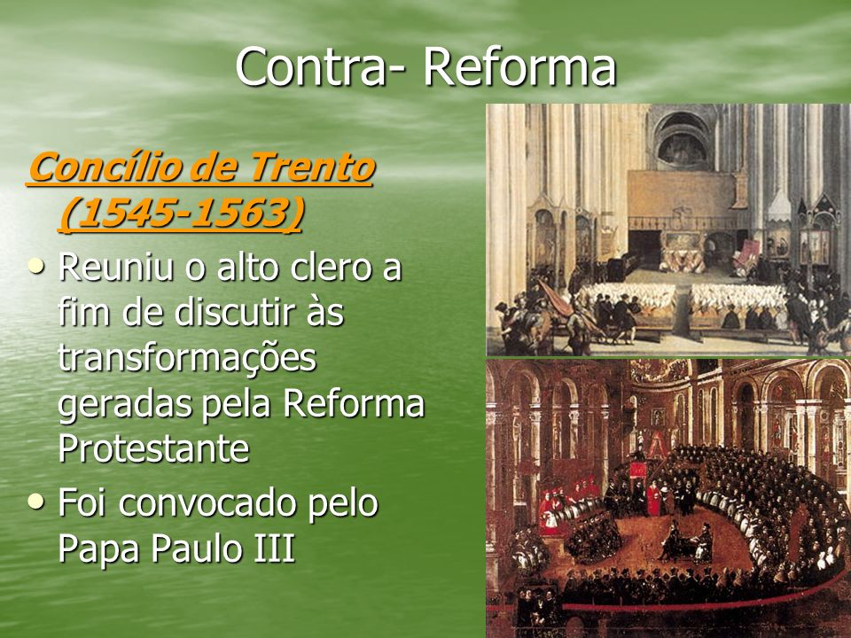 Contra- Reforma Concílio de Trento (1545-1563) Reuniu o alto clero a fim de discutir às transformações geradas pela Reforma Protestante Reuniu o alto