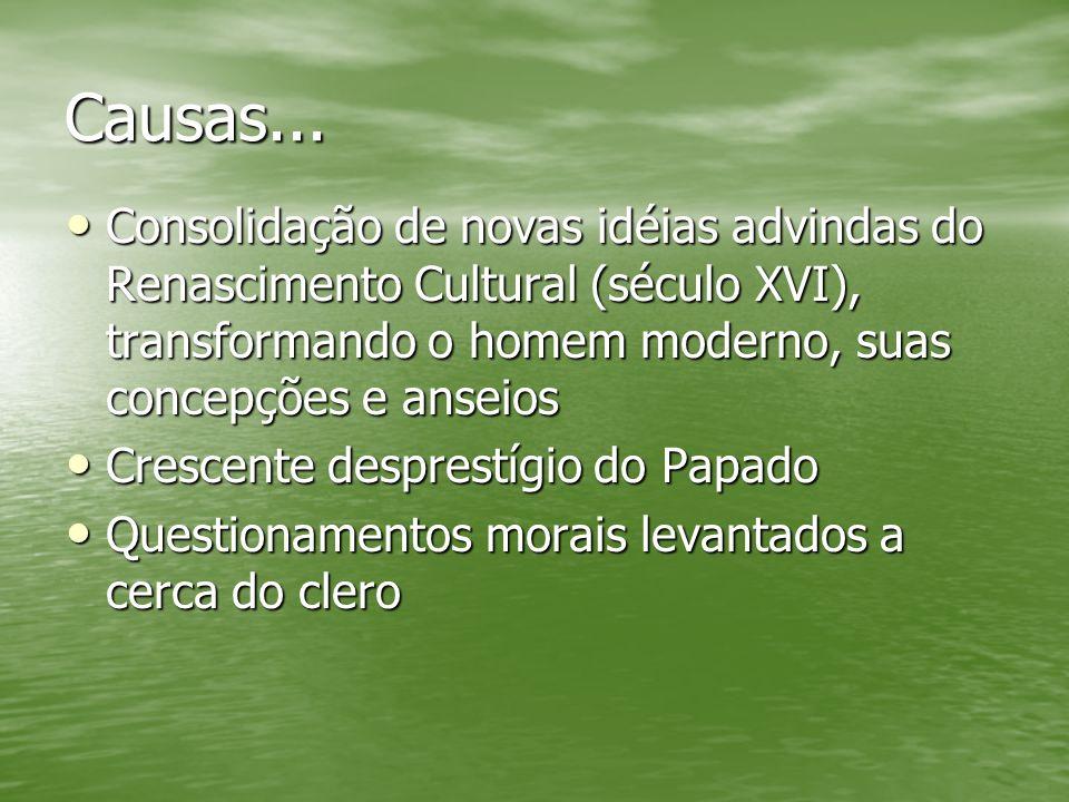 Causas... Consolidação de novas idéias advindas do Renascimento Cultural (século XVI), transformando o homem moderno, suas concepções e anseios Consol