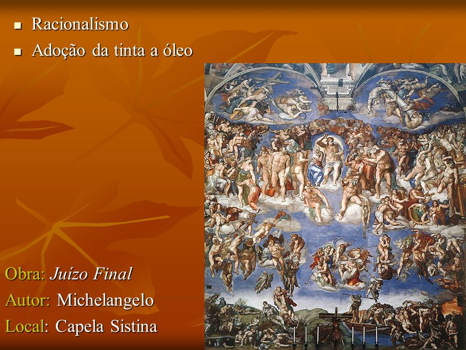 Racionalismo Racionalismo Adoção da tinta a óleo Adoção da tinta a óleo Obra: Juízo Final Autor: Michelangelo Local: Capela Sistina