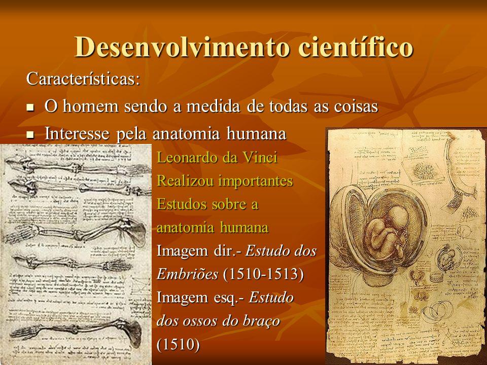 Desenvolvimento científico Características: O homem sendo a medida de todas as coisas O homem sendo a medida de todas as coisas Interesse pela anatomia humana Interesse pela anatomia humana Leonardo da Vinci Realizou importantes Estudos sobre a anatomia humana Imagem dir.- Estudo dos Embriões (1510-1513) Imagem esq.- Estudo dos ossos do braço (1510)