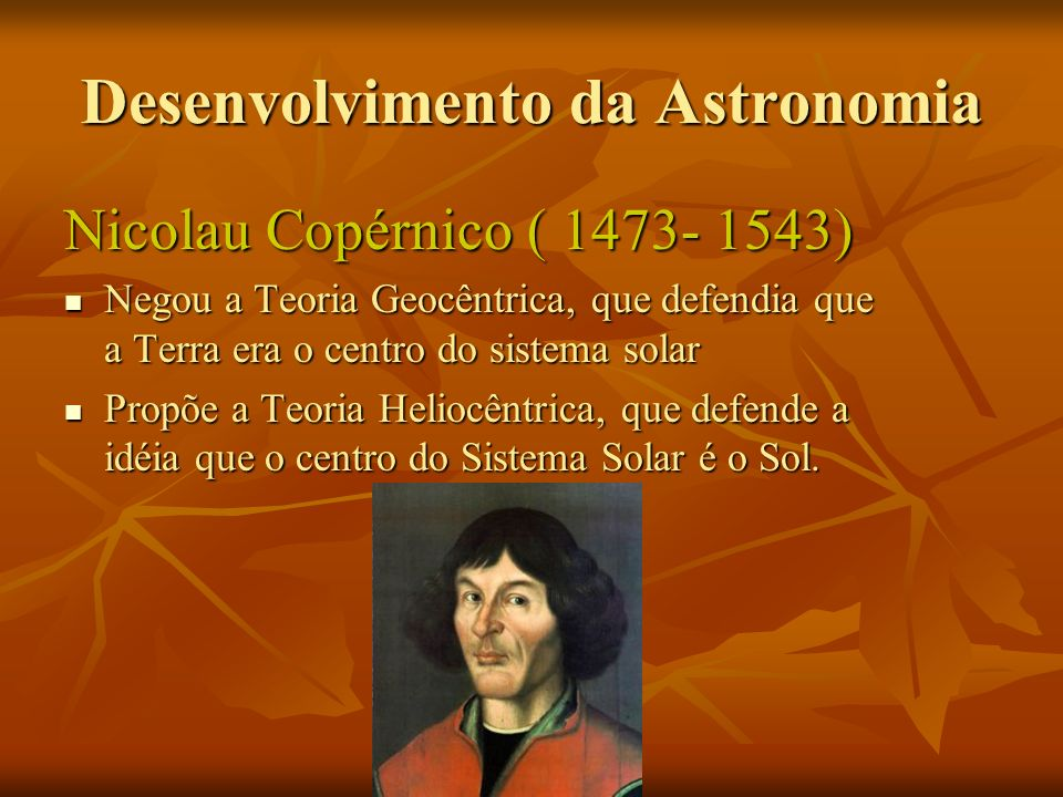 Desenvolvimento da Astronomia Nicolau Copérnico ( 1473- 1543) Negou a Teoria Geocêntrica, que defendia que a Terra era o centro do sistema solar Negou a Teoria Geocêntrica, que defendia que a Terra era o centro do sistema solar Propõe a Teoria Heliocêntrica, que defende a idéia que o centro do Sistema Solar é o Sol.