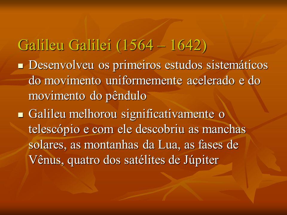 Galileu Galilei (1564 – 1642) Desenvolveu os primeiros estudos sistemáticos do movimento uniformemente acelerado e do movimento do pêndulo Desenvolveu os primeiros estudos sistemáticos do movimento uniformemente acelerado e do movimento do pêndulo Galileu melhorou significativamente o telescópio e com ele descobriu as manchas solares, as montanhas da Lua, as fases de Vênus, quatro dos satélites de Júpiter Galileu melhorou significativamente o telescópio e com ele descobriu as manchas solares, as montanhas da Lua, as fases de Vênus, quatro dos satélites de Júpiter