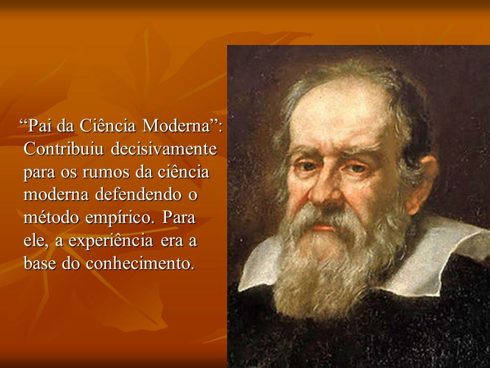 Pai da Ciência Moderna: Contribuiu decisivamente para os rumos da ciência moderna defendendo o método empírico. Para ele, a experiência era a base do