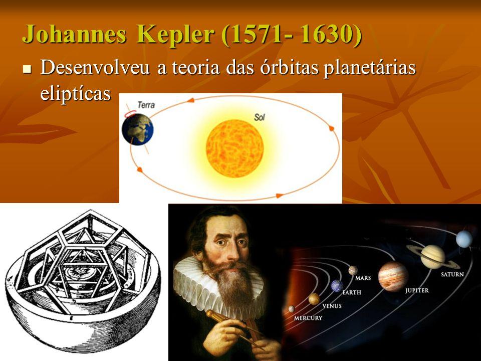 Johannes Kepler (1571- 1630) Desenvolveu a teoria das órbitas planetárias eliptícas Desenvolveu a teoria das órbitas planetárias eliptícas