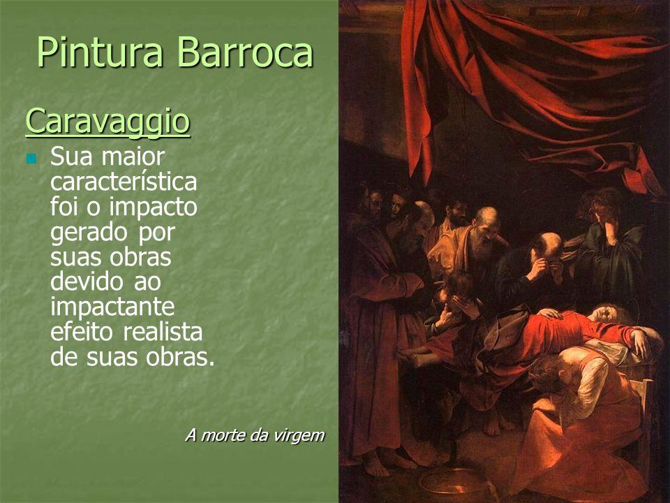 Pintura Barroca Caravaggio Sua maior característica foi o impacto gerado por suas obras devido ao impactante efeito realista de suas obras. A morte da